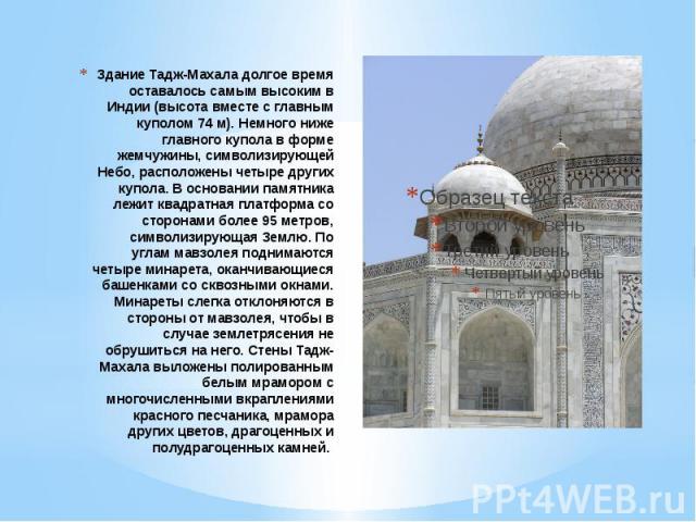 Здание Тадж-Махала долгое время оставалось самым высоким в Индии (высота вместе с главным куполом 74 м). Немного ниже главного купола в форме жемчужины, символизирующей Небо, расположены четыре других купола. В основании памятника лежит квадратная п…