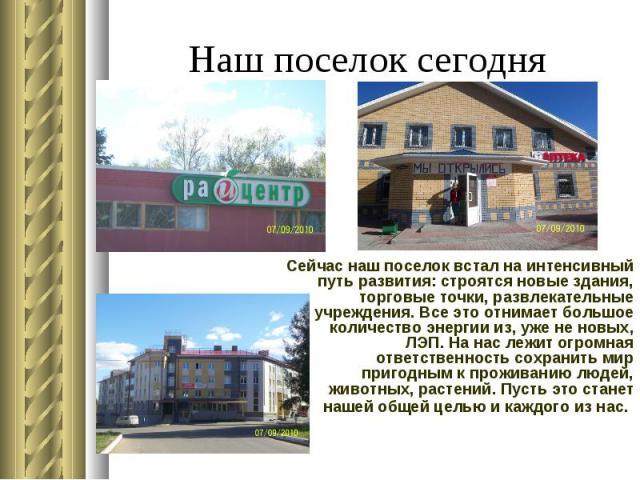 Наш поселок сегодня Сейчас наш поселок встал на интенсивный путь развития: строятся новые здания, торговые точки, развлекательные учреждения. Все это отнимает большое количество энергии из, уже не новых, ЛЭП. На нас лежит огромная ответственность со…