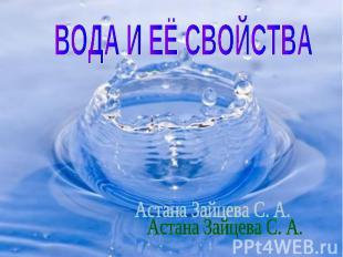ВОДА И ЕЁ СВОЙСТВА Астана Зайцева С. А.