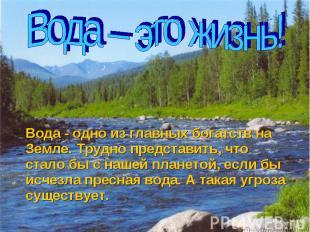 Вода - одно из главных богатств на Земле. Трудно представить, что стало бы с наш