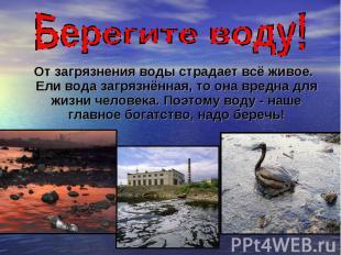 От загрязнения воды страдает всё живое. Ели вода загрязнённая, то она вредна для