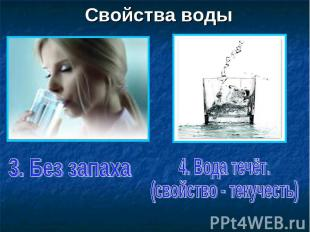 Свойства воды 3. Без запаха 4. Вода течёт. (свойство - текучесть)