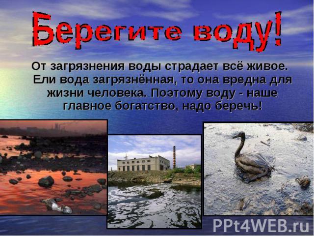 От загрязнения воды страдает всё живое. Ели вода загрязнённая, то она вредна для жизни человека. Поэтому воду - наше главное богатство, надо беречь!