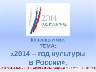 Классный час. ТЕМА: «2014 – год культуры в России». УЧИТЕЛЬ НАЧАЛЬНЫХ КЛАССОВ МБ
