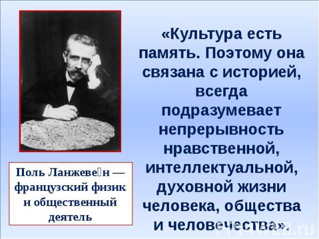 «Культура есть память. Поэтому она связана с историей, всегда подразумевает непрерывность нравственной, интеллектуальной, духовной жизни человека, общества и человечества». Поль Ланжеве н — французский физик и общественный деятель