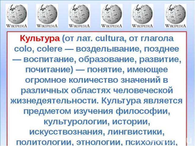 Культура (от лат. cultura, от глагола colo, colere — возделывание, позднее — воспитание, образование, развитие, почитание) — понятие, имеющее огромное количество значений в различных областях человеческой жизнедеятельности. Культура является предмет…