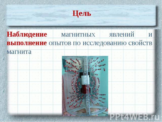 Цель Наблюдение магнитных явлений и выполнение опытов по исследованию свойств магнита