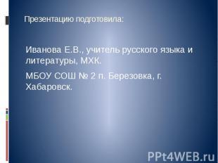 Презентацию подготовила: Иванова Е.В., учитель русского языка и литературы, МХК.