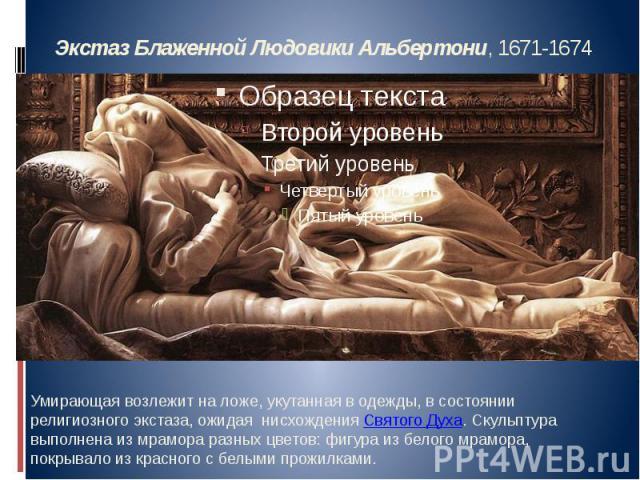 Экстаз Блаженной Людовики Альбертони, 1671-1674 Умирающая возлежит на ложе, укутанная в одежды, в состоянии религиозного экстаза, ожидая нисхождения Святого Духа. Скульптура выполнена из мрамора разных цветов: фигура из белого мрамора, покрывало из …