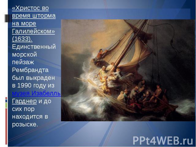 «Христос во время шторма на море Галилейском» (1633). Единственный морской пейзаж Рембрандта был выкраден в 1990 году из музея Изабеллы Гарднер и до сих пор находится в розыске.