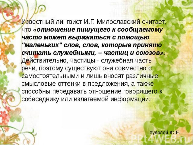 Известный лингвист И.Г. Милославский считает, что «отношение пишущего к сообщаемому часто может выражаться с помощью