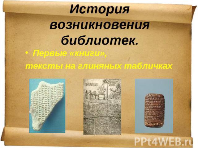 История возникновения библиотек. Первые «книги», тексты на глиняных табличках