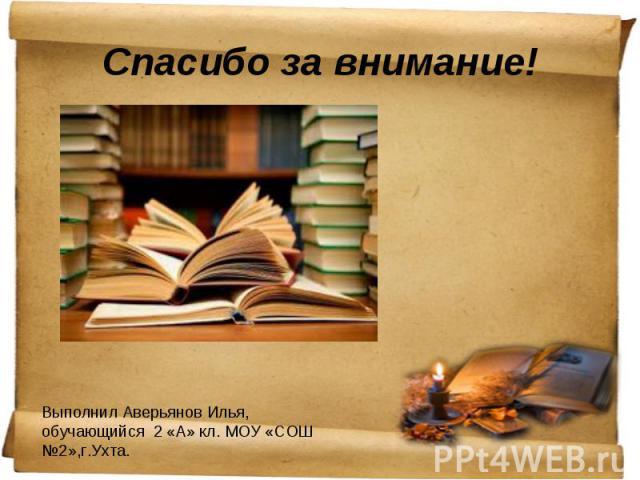 Спасибо за внимание! Выполнил Аверьянов Илья, обучающийся 2 «А» кл. МОУ «СОШ №2»,г.Ухта.