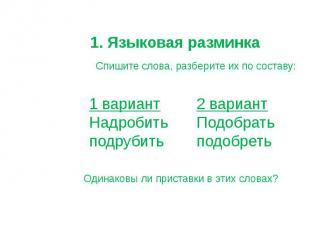 1. Языковая разминка Спишите слова, разберите их по составу: 1 вариант Надробить