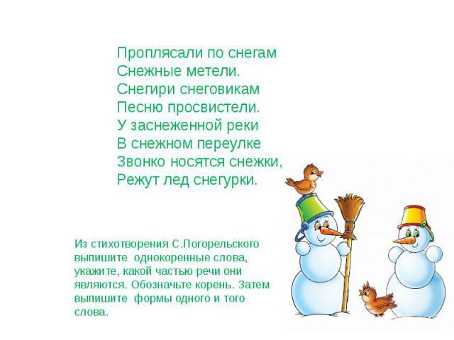 Проплясали по снегам Снежные метели. Снегири снеговикам Песню просвистели. У заснеженной реки В снежном переулке Звонко носятся снежки, Режут лед снегурки. Из стихотворения С.Погорельского выпишите однокоренные слова, укажите, какой частью речи они …