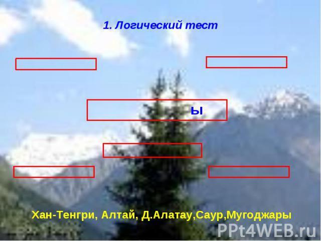 1. Логический тест Хан-Тенгри, Алтай, Д.Алатау,Саур,Мугоджары