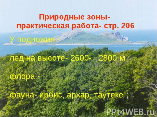 Природные зоны- практическая работа- стр. 206 У подножия - лед на высоте- 2600- 2800 м флора - фауна- ирбис, архар, таутеке