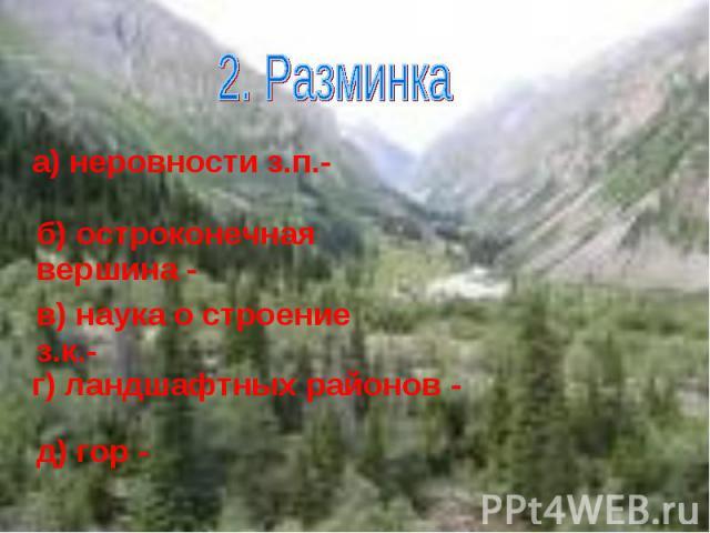 2. Разминка а) неровности з.п.- б) остроконечная вершина - в) наука о строение з.к.-