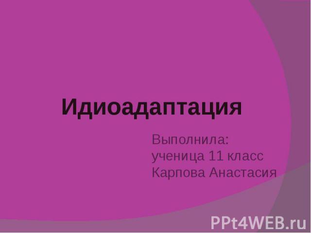 Идиоадаптация Выполнила: ученица 11 класс Карпова Анастасия
