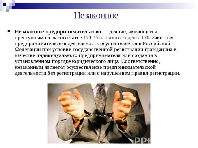 Незаконное Незаконное предпринимательство — деяние, являющееся преступным согласно статье 171 Уголовного кодекса РФ. Законная предпринимательская деятельность осуществляется в Российской Федерации при условии государственной регистрации гражданина в…