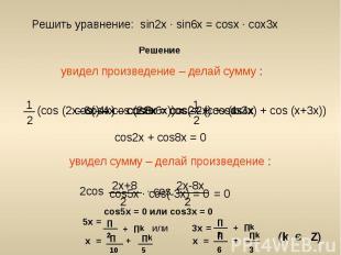 Решить уравнение: sin2x ∙ sin6x = cosx ∙ cox3x увидел произведение – делай сумму