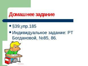 §39,упр.185 §39,упр.185 Индивидуальное задание: РТ Богдановой, №85, 86.