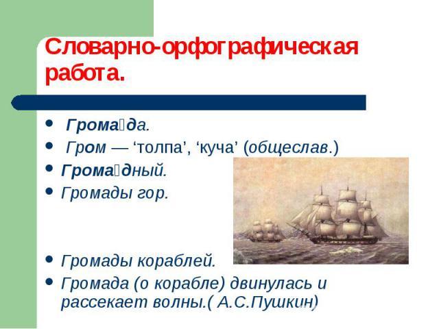 Грома да. Грома да. Гром — 'толпа', 'куча' (общеслав.) Грома дный. Громады гор. Громады кораблей. Громада (о корабле) двинулась и рассекает волны.( А.С.Пушкин)