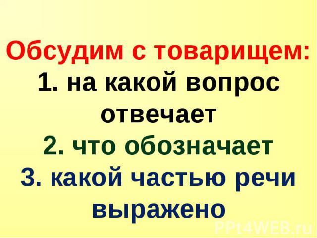 Обсудим с товарищем: 1. на какой вопрос отвечает 2. что обозначает 3. какой частью речи выражено
