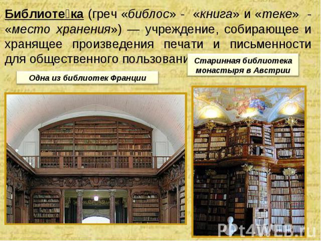 Библиоте ка (греч «библос» - «книга» и «теке» - «место хранения») — учреждение, собирающее и хранящее произведения печати и письменности для общественного пользования. Одна из библиотек Франции Старинная библиотека монастыря в Австрии