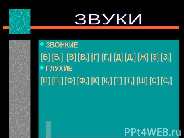 ЗВОНКИЕ ЗВОНКИЕ [Б] [Б,] [В] [В,] [Г] [Г,] [Д] [Д,] [Ж] [З] [З,] ГЛУХИЕ [П] [П,] [Ф] [Ф,] [К] [К,] [Т] [Т,] [Ш] [С] [С,]