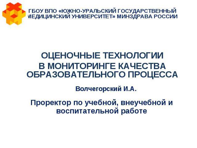 ГБОУ ВПО «ЮЖНО-УРАЛЬСКИЙ ГОСУДАРСТВЕННЫЙ МЕДИЦИНСКИЙ УНИВЕРСИТЕТ» МИНЗДРАВА РОССИИ ОЦЕНОЧНЫЕ ТЕХНОЛОГИИ В МОНИТОРИНГЕ КАЧЕСТВА ОБРАЗОВАТЕЛЬНОГО ПРОЦЕССА Волчегорский И.А. Проректор по учебной, внеучебной и воспитательной работе