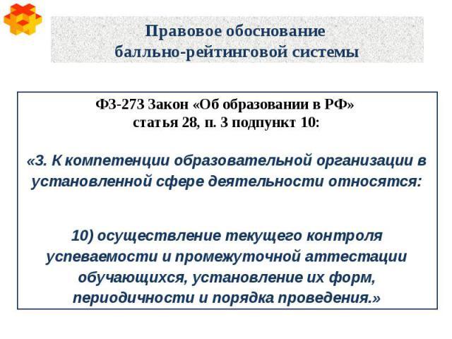 Правовое обоснование балльно-рейтинговой системы ФЗ-273 Закон «Об образовании в РФ» статья 28, п. 3 подпункт 10: «3. К компетенции образовательной организации в установленной сфере деятельности относятся: 10) осуществление текущего контроля успеваем…