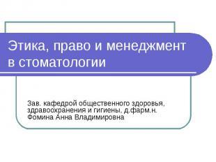 Этика, право и менеджмент в стоматологии Зав. кафедрой общественного здоровья, з