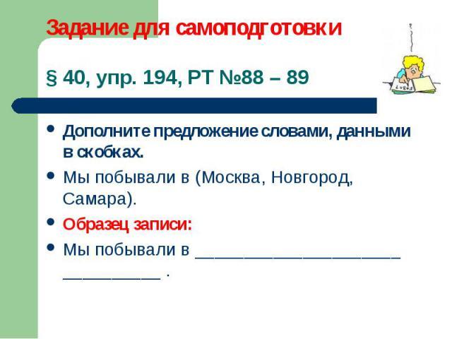 Дополните предложение словами, данными в скобках. Дополните предложение словами, данными в скобках. Мы побывали в (Москва, Новгород, Самара). Образец записи: Мы побывали в _____________________ __________ .