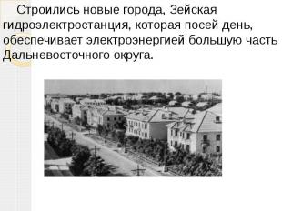 Строились новые города, Зейская гидроэлектростанция, которая посей день, обеспеч