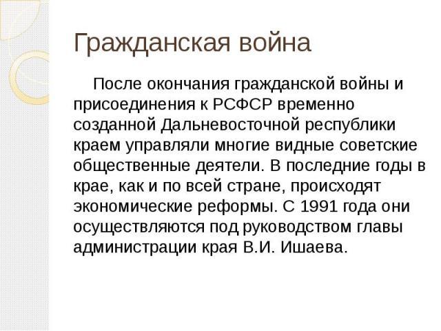 После окончания гражданской войны и присоединения к РСФСР временно созданной Дальневосточной республики краем управляли многие видные советские общественные деятели. В последние годы в крае, как и по всей стране, происходят экономические реформы. С …
