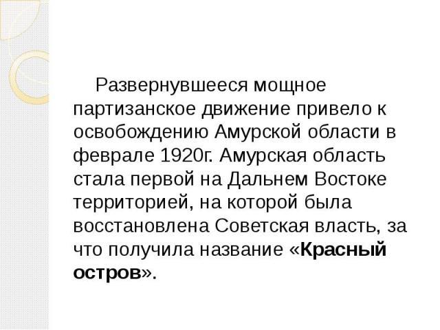 Развернувшееся мощное партизанское движение привело к освобождению Амурской области в феврале 1920г. Амурская область стала первой на Дальнем Востоке территорией, на которой была восстановлена Советская власть, за что получила название «Красный остров».