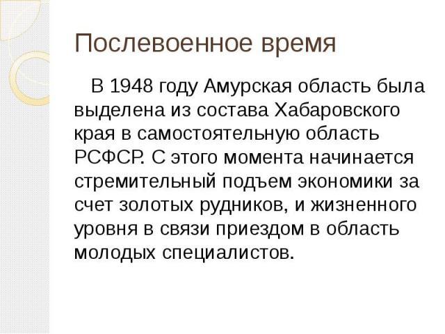 В 1948 году Амурская область была выделена из состава Хабаровского края в самостоятельную область РСФСР. С этого момента начинается стремительный подъем экономики за счет золотых рудников, и жизненного уровня в связи приездом в область молодых специ…