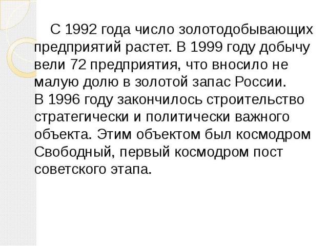 С 1992 года число золотодобывающих предприятий растет. В 1999 году добычу вели 72 предприятия, что вносило не малую долю в золотой запас России. В 1996 году закончилось строительство стратегически и политически важного объекта. Этим объектом был кос…