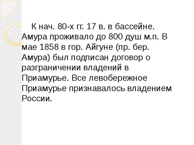 К нач. 80-х гг. 17 в. в бассейне. Амура проживало до 800 душ м.п. В мае 1858 в гор. Айгуне (пр. бер. Амура) был подписан договор о разграничении владений в Приамурье. Все левобережное Приамурье признавалось владением России.