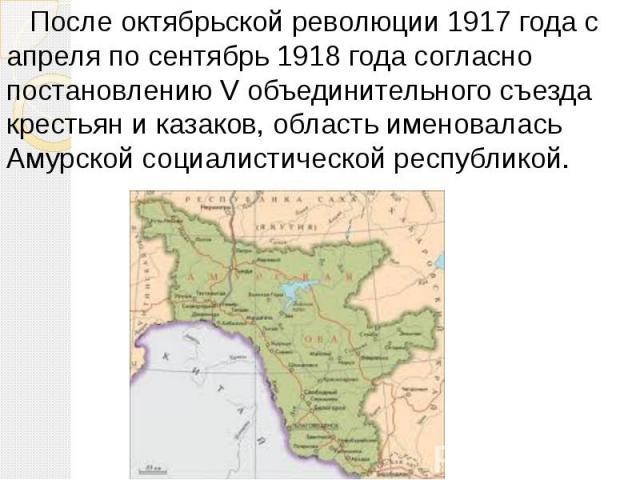 После октябрьской революции 1917 года с апреля по сентябрь 1918 года согласно постановлению V объединительного съезда крестьян и казаков, область именовалась Амурской социалистической республикой.