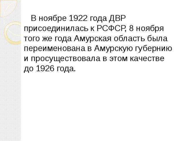В ноябре 1922 года ДВР присоединилась к РСФСР, 8 ноября того же года Амурская область была переименована в Амурскую губернию и просуществовала в этом качестве до 1926 года.