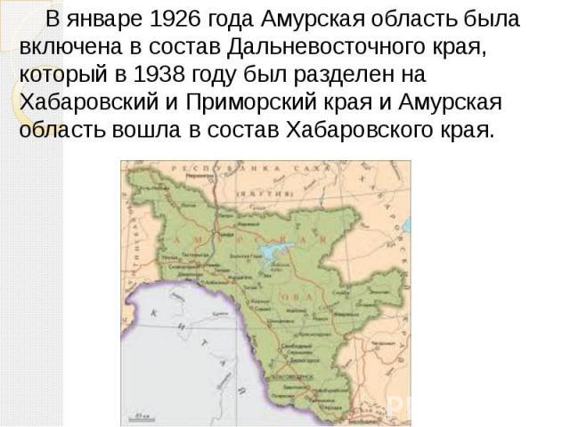 В январе 1926 года Амурская область была включена в состав Дальневосточного края, который в 1938 году был разделен на Хабаровский и Приморский края и Амурская область вошла в состав Хабаровского края.