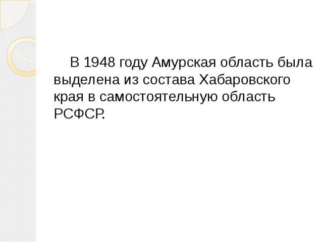 В 1948 году Амурская область была выделена из состава Хабаровского края в самостоятельную область РСФСР.