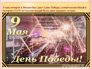 9 мая, вечером в Москве был дан Салют Победы, самый масштабный в истории СССР: и