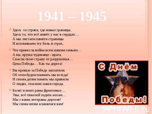 1941 – 1945 Здесь та страна, где новые границы, Здесь та, что всё живёт у нас в сердцах… А мы листаем памяти страницы И вспоминаем эту боль и страх, Что принесла война всем нашим семьям… А вы, круша чудовище - врага, Спасли свою страну от разрушенья…