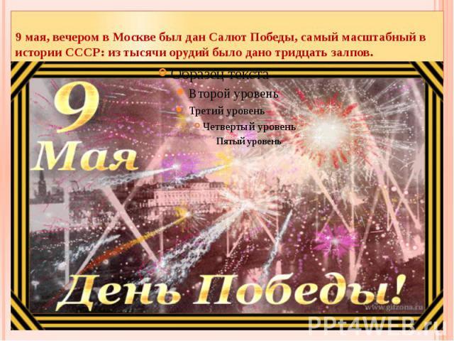 9 мая, вечером в Москве был дан Салют Победы, самый масштабный в истории СССР: из тысячи орудий было дано тридцать залпов.