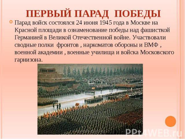 ПЕРВЫЙ ПАРАД ПОБЕДЫ Парад войск состоялся 24 июня 1945 года в Москве на Красной площади в ознаменование победы над фашисткой Германией в Великой Отечественной войне. Участвовали сводные полки фронтов , наркоматов обороны и ВМФ , военной академии , в…