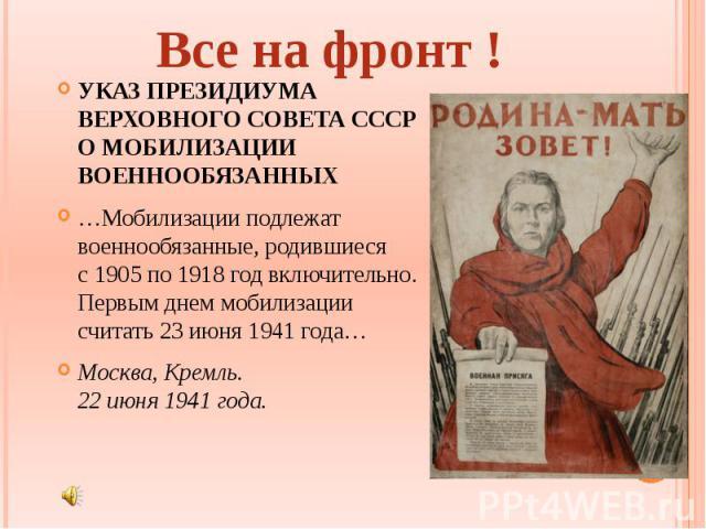 Все на фронт ! УКАЗ ПРЕЗИДИУМА ВЕРХОВНОГО СОВЕТА СССР ОМОБИЛИЗАЦИИ ВОЕННООБЯЗАННЫХ …Мобилизации подлежат военнообязанные, родившиеся с1905по 1918год включительно. Первым днем мобилизации считать 23июня 1941года… Москва, Кремль. 22июня 1941года