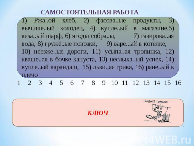 1) Ржа..ой хлеб, 2) фасова..ые продукты, 3) вычище..ый колодец, 4) купле..ый в магазине,5) вяза..ый шарф, 6) ягоды собра..ы, 7) газирова..ая вода, 8) гружё..ые повозки, 9) варё..ый в котелке, 10) неезже..ые дороги, 11) усыпа..ая тропинка, 12) кваше.…